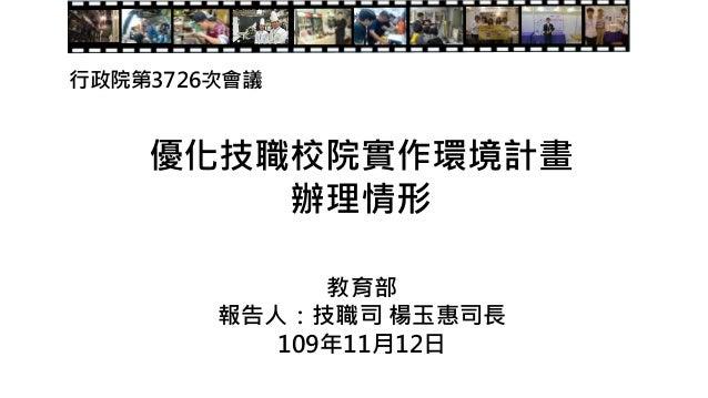 優化技職校院實作環境計畫 辦理情形 教育部 報告人:技職司 楊玉惠司長 109年11月12日 行政院第3726次會議