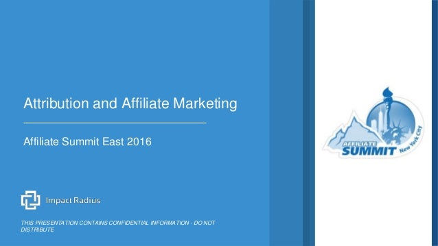 Affiliate Summit East 2016 Attribution and Affiliate Marketing THIS PRESENTATION CONTAINS CONFIDENTIAL INFORMATION - DO NO...
