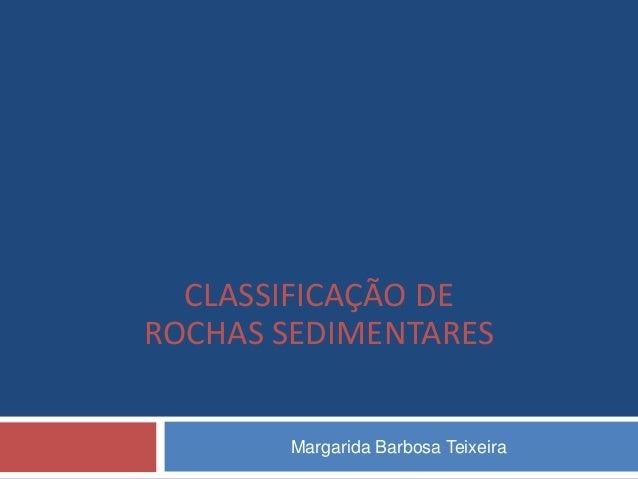 CLASSIFICAÇÃO DEROCHAS SEDIMENTARES       Margarida Barbosa Teixeira