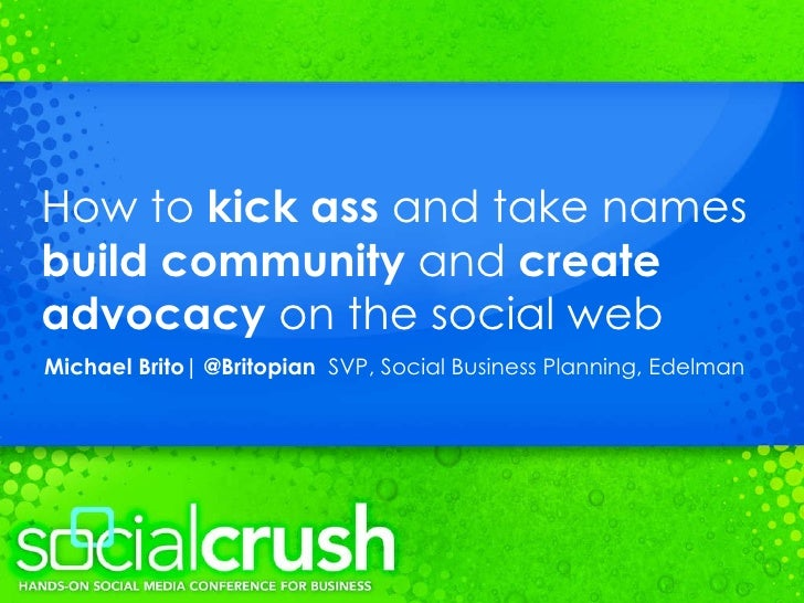 How to  kick ass  and take names  build community  and  create advocacy  on the social web Michael Brito  @Britopian  SVP,...
