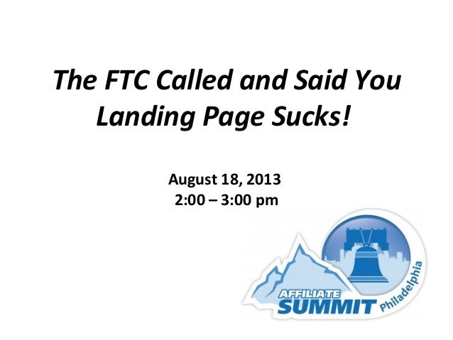 The FTC Called and Said You Landing Page Sucks! August 18, 2013 2:00 – 3:00 pm
