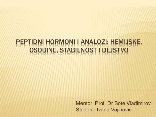 PEPTIDNI HORMONI I ANALOZI: HEMIJSKE, OSOBINE, STABILNOST I DEJSTVO Mentor: Prof. Dr Sote Vladimirov Student: Ivana Vujino...