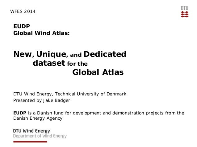 WFES 2014  EUDP Global Wind Atlas:  New, Unique, and Dedicated dataset for the Global Atlas DTU Wind Energy, Technical Uni...