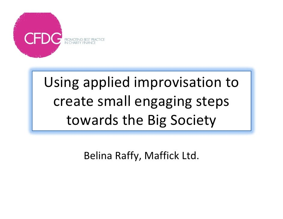 Using applied improvisation to  create small engaging steps    towards the Big Society      Belina Raffy, Maffick Ltd.