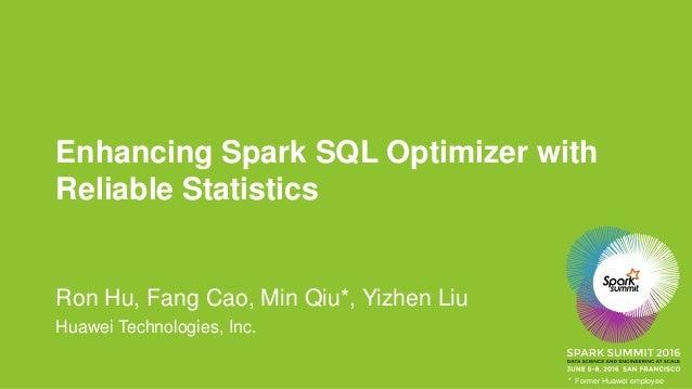 Enhancing Spark SQL Optimizer with Reliable Statistics Ron Hu, Fang Cao, Min Qiu*, Yizhen Liu Huawei Technologies, Inc. * ...