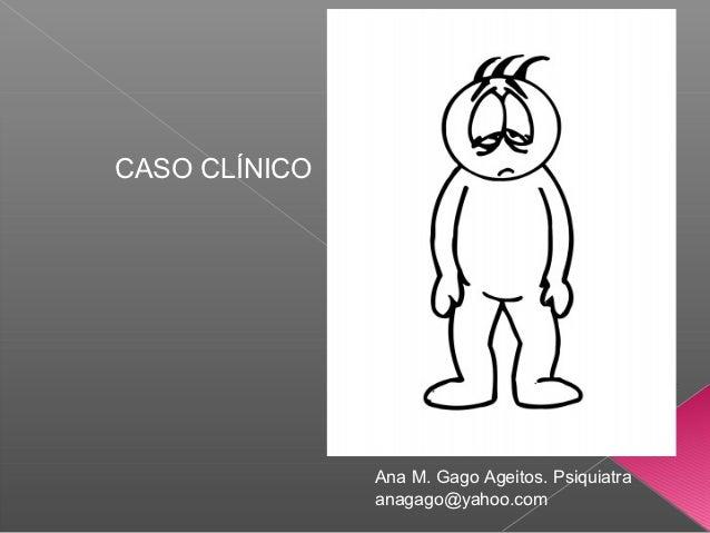 CASO CLÍNICO               Ana M. Gago Ageitos. Psiquiatra               anagago@yahoo.com