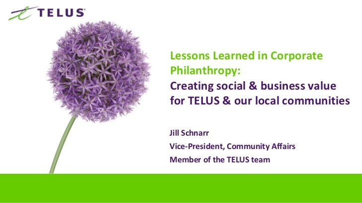 Lessons Learned in CorporatePhilanthropy:Creating social & business valuefor TELUS & our local communitiesJill SchnarrVice...