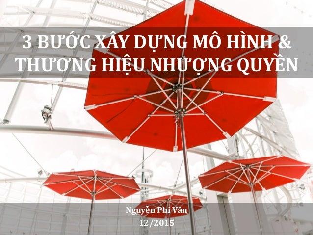 3 BƯỚC XÂY DỰNG MÔ HÌNH & THƯƠNG HIỆU NHƯỢNG QUYỀN Nguyễn Phi Vân 12/2015