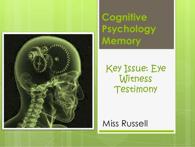 Cognitive Psychology Memory Key Issue: Eye Witness Testimony  Miss Russell