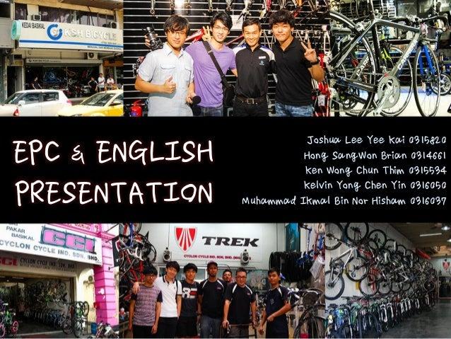 EPC & ENGLISH PRESENTATION Joshua Lee Yee Kai 0315820 Hong SangWon Brian 0314661 Ken Wong Chun Thim 0315534 Kelvin Yong Ch...
