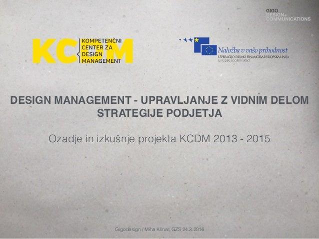 DESIGN MANAGEMENT - UPRAVLJANJE Z VIDNIM DELOM STRATEGIJE PODJETJA Ozadje in izkušnje projekta KCDM 2013 - 2015 Gigodesign...