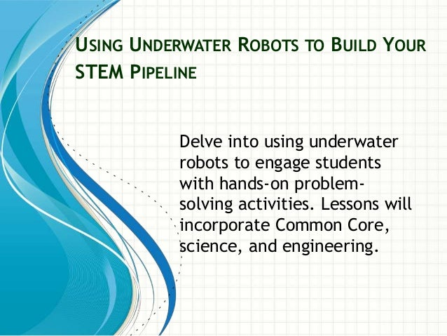 USING UNDERWATER ROBOTS TO BUILD YOUR STEM PIPELINE Delve into using underwater robots to engage students with hands-on pr...