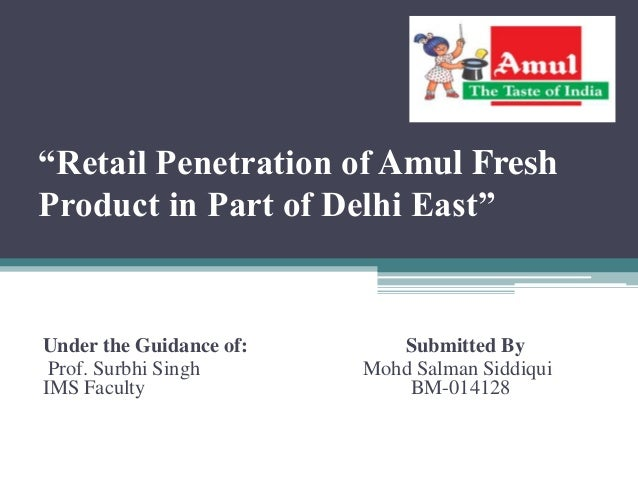 """Retail Penetration of Amul Fresh Product in Part of Delhi East"" Under the Guidance of: Submitted By Prof. Surbhi Singh Mo..."