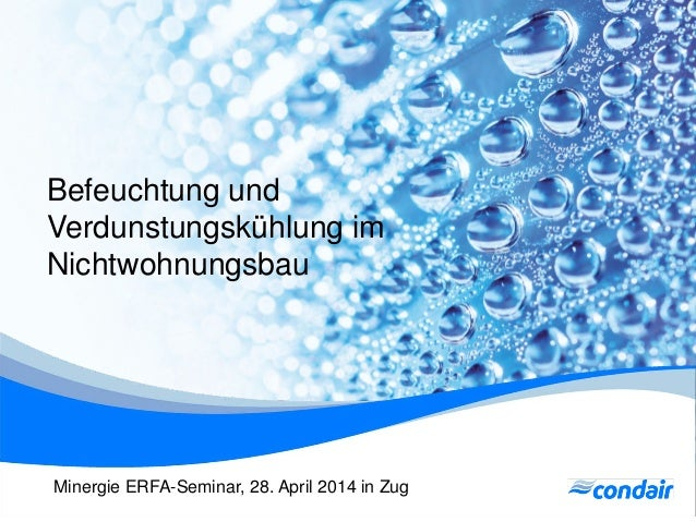 Befeuchtung und Verdunstungskühlung im Nichtwohnungsbau Minergie ERFA-Seminar, 28. April 2014 in Zug