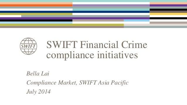 SWIFT Financial Crime compliance initiatives Bella Lai Compliance Market, SWIFT Asia Pacific July 2014