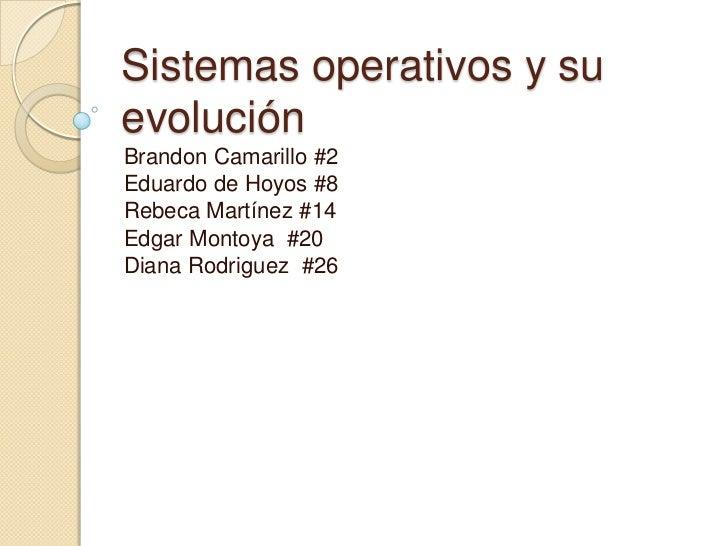 Sistemas operativos y suevoluciónBrandon Camarillo #2Eduardo de Hoyos #8Rebeca Martínez #14Edgar Montoya #20Diana Rodrigue...