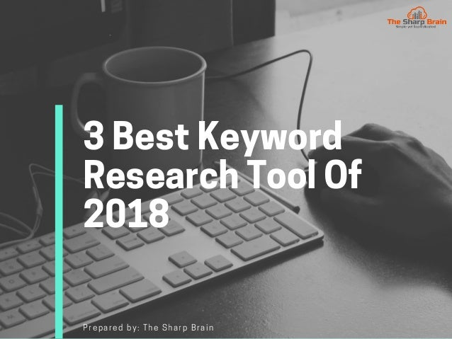 3BestKeyword ResearchToolOf 2018 Prepared by: The Sharp Brain
