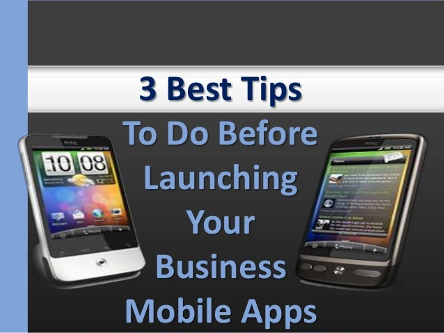 3 Best TipsTo Do Before Launching    Your  BusinessMobile Apps