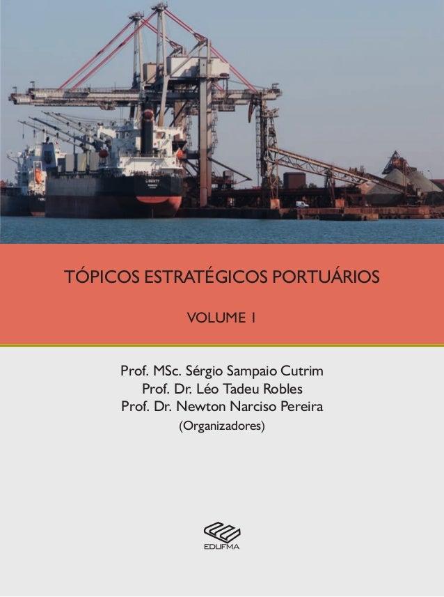 TÓPICOS ESTRATÉGICOS PORTUÁRIOS VOLUME 1 Prof. MSc. Sérgio Sampaio Cutrim Prof. Dr. Léo Tadeu Robles Prof. Dr. Newton Narc...