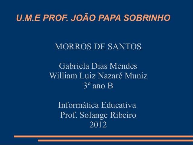U.M.E PROF. JOÃO PAPA SOBRINHO       MORROS DE SANTOS        Gabriela Dias Mendes      William Luiz Nazaré Muniz          ...