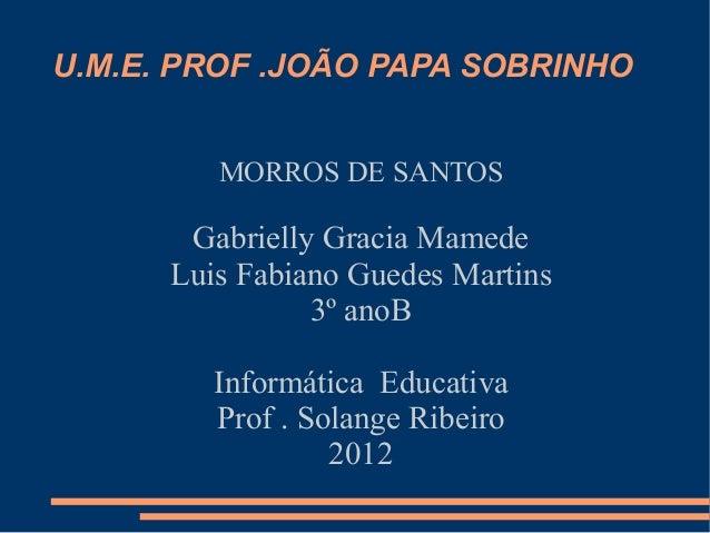 U.M.E. PROF .JOÃO PAPA SOBRINHO         MORROS DE SANTOS       Gabrielly Gracia Mamede      Luis Fabiano Guedes Martins   ...