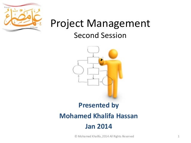 Project Management Second Session Egypt Scholars Presented by Mohamed Khalifa Hassan Jan 2014 © Mohamed Khalifa, 2014 All ...