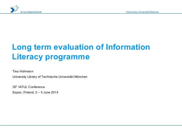 Technische Universität MünchenUniversitätsbibliothek Long term evaluation of Information Literacy programme Tina Hohmann U...