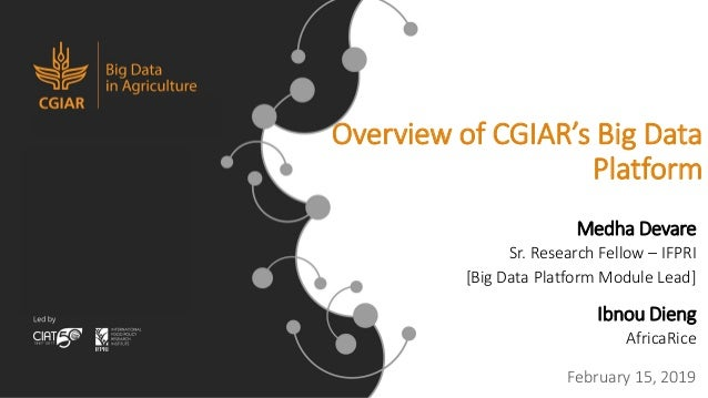 Overview of CGIAR's Big Data Platform Medha Devare Sr. Research Fellow – IFPRI [Big Data Platform Module Lead] Ibnou Dieng...