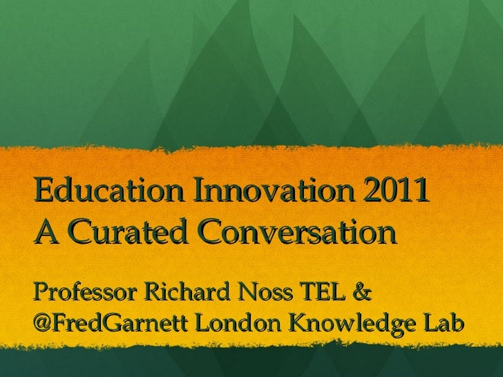 Education Innovation 2011 A Curated Conversation Professor Richard Noss TEL &  @FredGarnett London Knowledge Lab