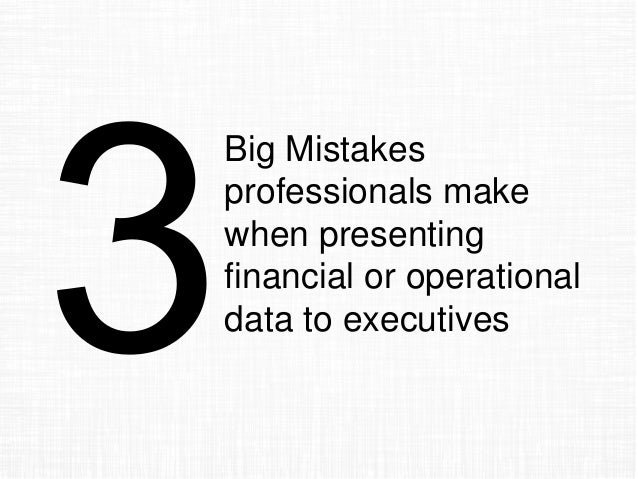 Big Mistakes professionals make when presenting financial or operational data to executives