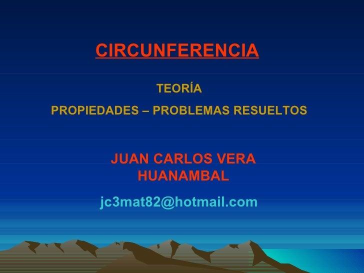 JUAN CARLOS VERA HUANAMBAL [email_address] CIRCUNFERENCIA TEORÍA PROPIEDADES – PROBLEMAS RESUELTOS