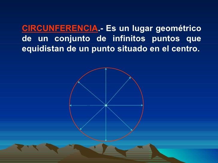 CIRCUNFERENCIA .- Es un lugar geométrico de un conjunto de infinitos puntos que equidistan de un punto situado en el centro.
