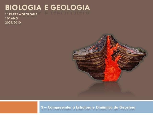 BIOLOGIA E GEOLOGIA 1º PARTE – GEOLOGIA 10º ANO 2009/2010 3 – Compreender a Estrutura e Dinâmica da Geosfera