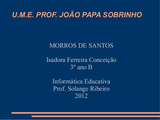 U.M.E. PROF. JOÃO PAPA SOBRINHO         MORROS DE SANTOS        Isadora Ferreira Conceição                 3º ano B       ...