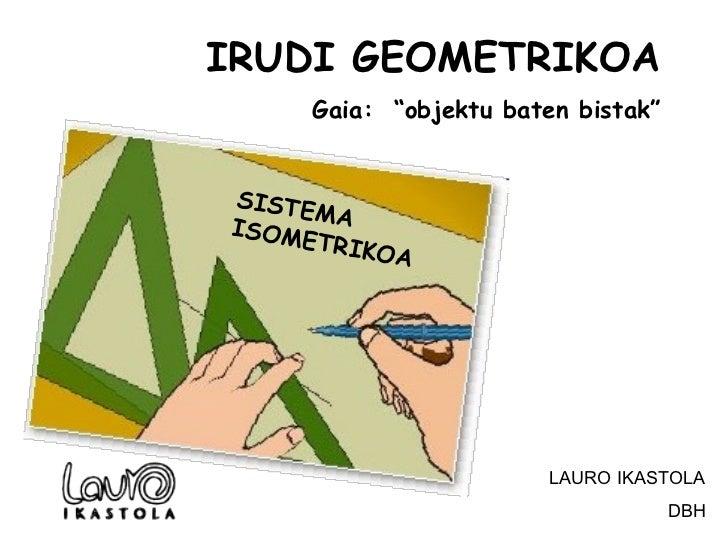"""SISTEMA ISOMETRIKOA IRUDI GEOMETRIKOA Gaia:  """"objektu baten bistak"""" LAURO IKASTOLA DBH"""