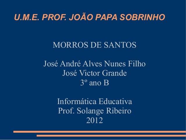 U.M.E. PROF. JOÃO PAPA SOBRINHO        MORROS DE SANTOS      José André Alves Nunes Filho           José Victor Grande    ...