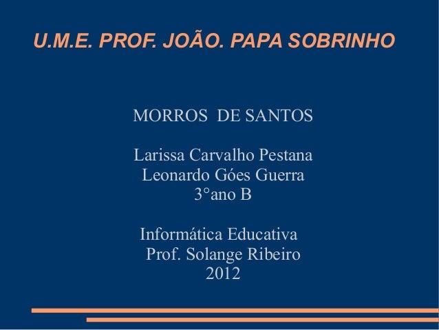 U.M.E. PROF. JOÃO. PAPA SOBRINHO        MORROS DE SANTOS        Larissa Carvalho Pestana         Leonardo Góes Guerra     ...