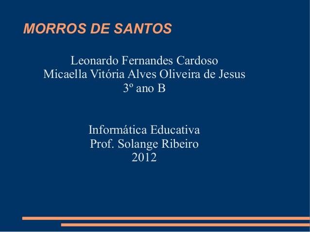 MORROS DE SANTOS      Leonardo Fernandes Cardoso  Micaella Vitória Alves Oliveira de Jesus                  3º ano B      ...