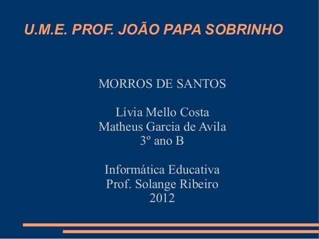 U.M.E. PROF. JOÃO PAPA SOBRINHO        MORROS DE SANTOS          Lívia Mello Costa        Matheus Garcia de Avila         ...