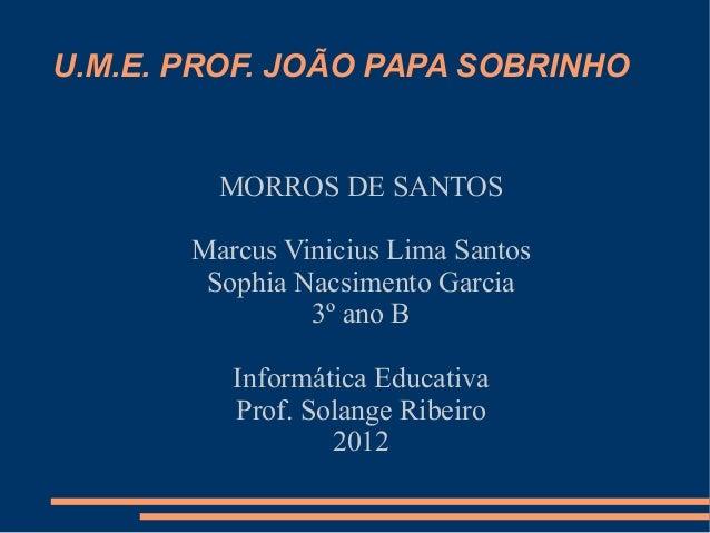 U.M.E. PROF. JOÃO PAPA SOBRINHO         MORROS DE SANTOS       Marcus Vinicius Lima Santos        Sophia Nacsimento Garcia...