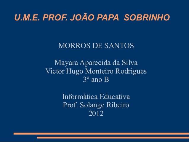 U.M.E. PROF. JOÃO PAPA SOBRINHO         MORROS DE SANTOS         Mayara Aparecida da Silva      Victor Hugo Monteiro Rodri...