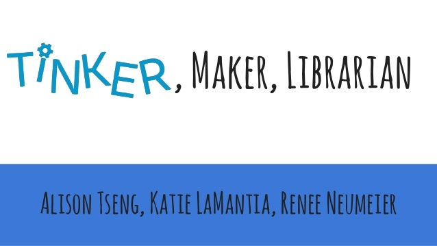 ,Maker,Librarian AlisonTseng,KatieLaMantia,ReneeNeumeier
