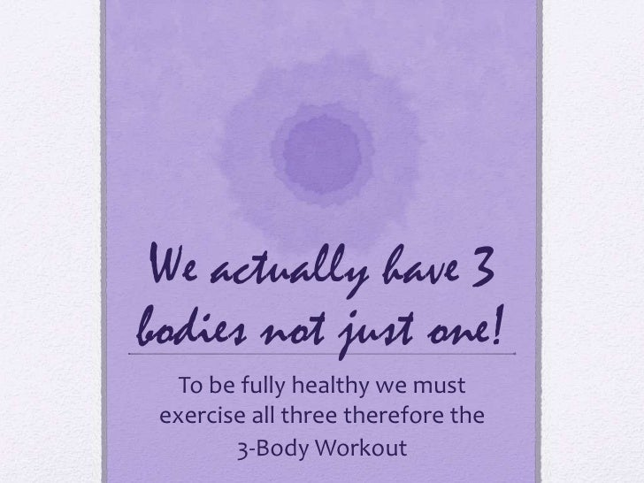 We actually have 3 bodies not just one!<br />To be fully healthy we must exercise all three therefore the <br />3-Body Wor...