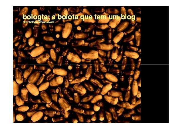 bologta:bologta: a bolota que tem um bloghttp://bologta.blogspot.com
