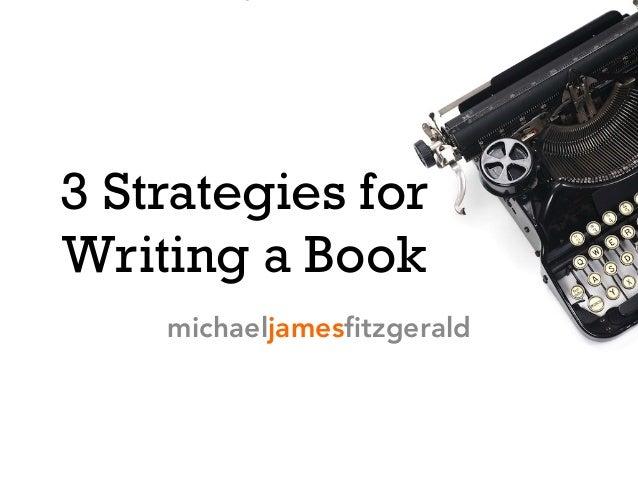 3 Strategies for Writing a Book michaeljamesfitzgerald