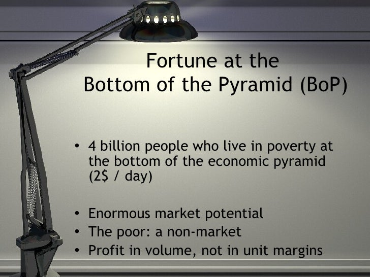 Fortune at the  Bottom of the Pyramid (BoP) <ul><li>4 billion people who live in poverty at the bottom of the economic pyr...