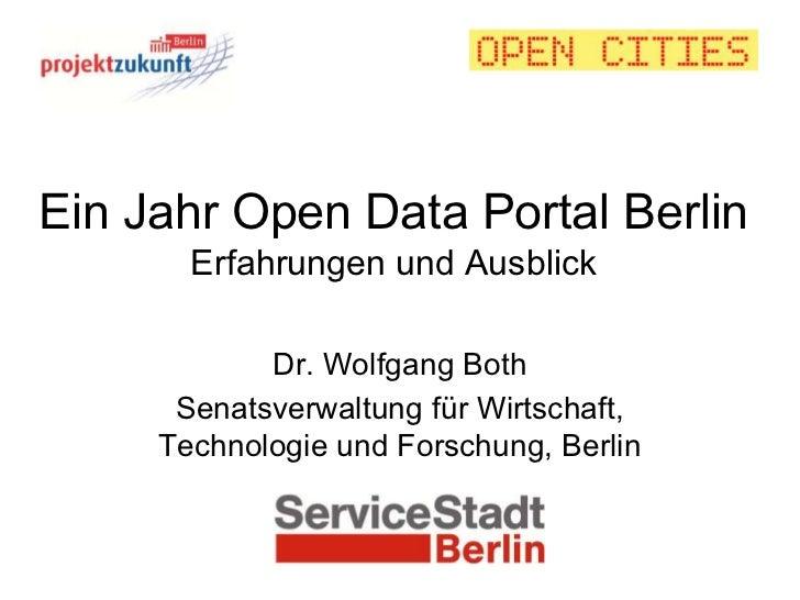 Ein Jahr Open Data Portal Berlin       Erfahrungen und Ausblick            Dr. Wolfgang Both      Senatsverwaltung für Wir...