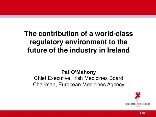 Slide 1 The contribution of a world-class regulatory environment to the future of the industry in Ireland Pat O'Mahony Chi...