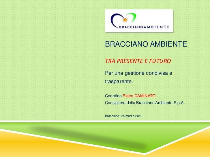 BRACCIANO AMBIENTETRA PRESENTE E FUTUROPer una gestione condivisa etrasparente.Coordina Pietro DAMINATOConsigliere della B...