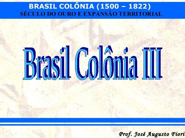 BRASIL COLÔNIA (1500 – 1822) SÉCULO DO OURO E EXPANSÃO TERRITORIAL  Prof. José Augusto Fiorin
